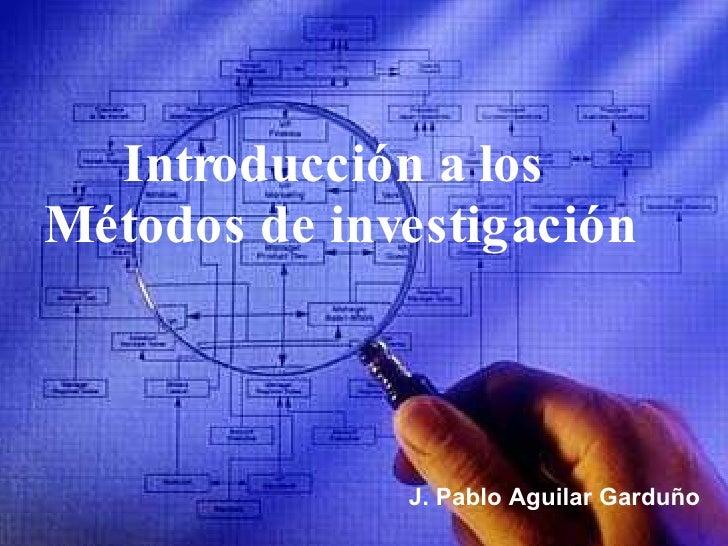 Introducción a los  Métodos de investigación J. Pablo Aguilar Garduño