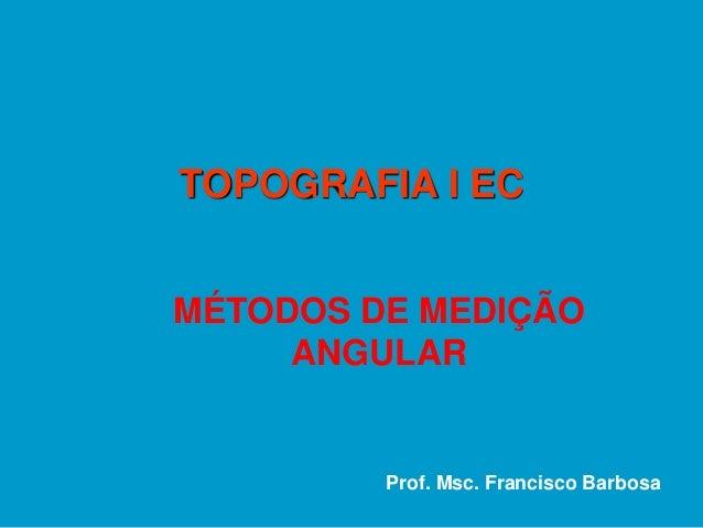 MÉTODOS DE MEDIÇÃO ANGULAR TOPOGRAFIA I EC Prof. Msc. Francisco Barbosa