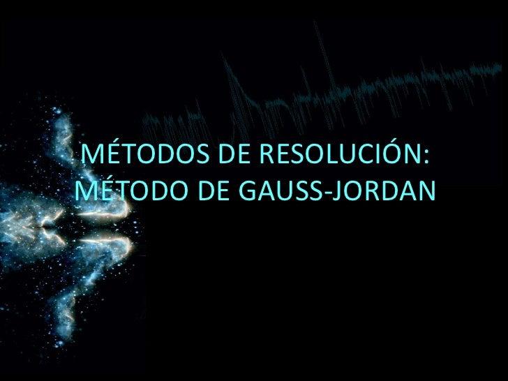MÉTODOS DE RESOLUCIÓN: MÉTODO DE GAUSS-JORDAN<br />