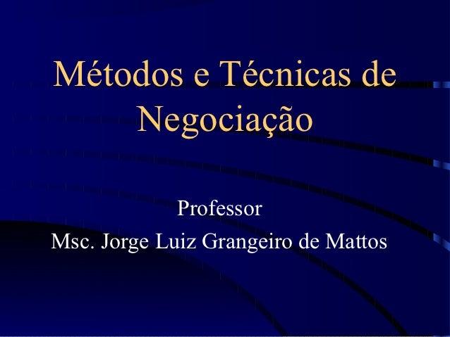 Métodos e Técnicas de    Negociação             ProfessorMsc. Jorge Luiz Grangeiro de Mattos