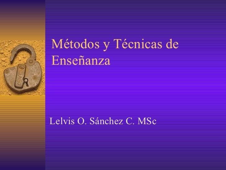 Métodos y Técnicas de Enseñanza  Lelvis O. Sánchez C. MSc