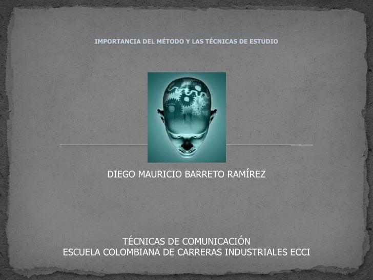 IMPORTANCIA DEL MÉTODO Y LAS TÉCNICAS DE ESTUDIO<br />DIEGO MAURICIO BARRETO RAMÍREZ<br />TÉCNICAS DE COMUNICACIÓN<br />ES...