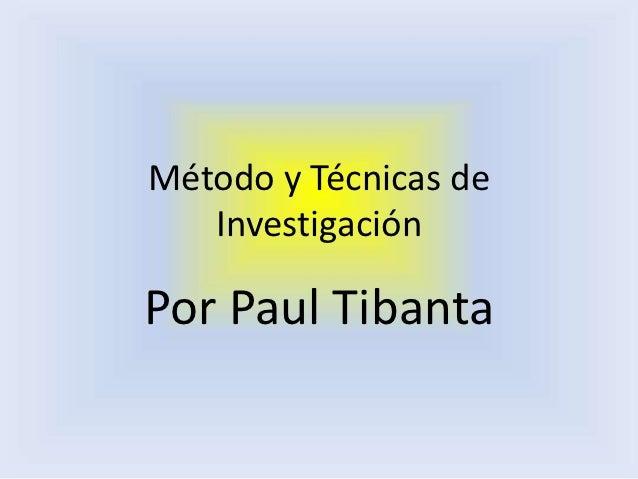 Método y Técnicas de   InvestigaciónPor Paul Tibanta