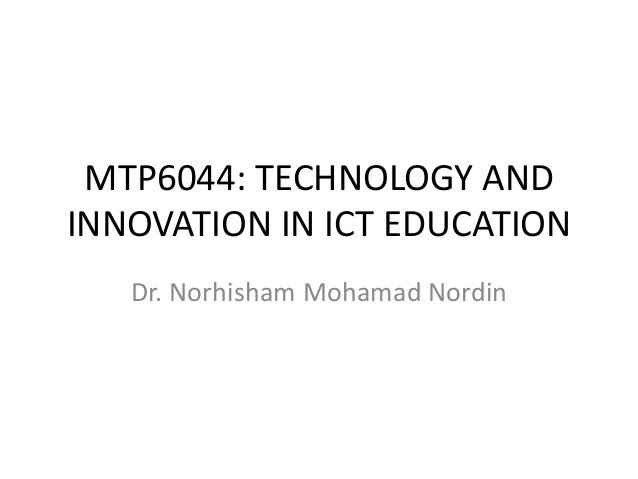 MTP6044: TECHNOLOGY AND INNOVATION IN ICT EDUCATION Dr. Norhisham Mohamad Nordin
