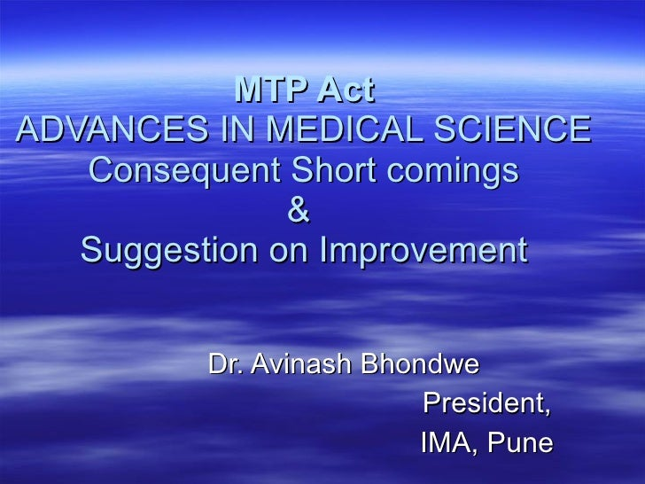 MTP Act ADVANCES IN MEDICAL SCIENCE Consequent Short comings &  Suggestion on Improvement Dr. Avinash Bhondwe President, I...