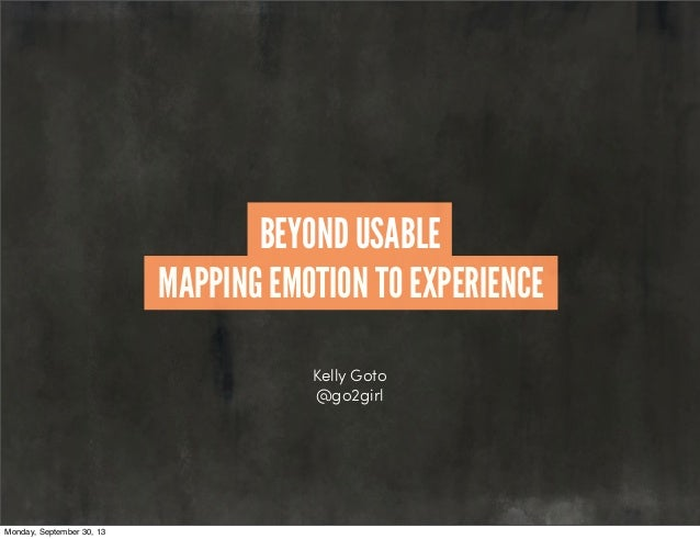 Kelly Goto @go2girl MAPPING EMOTION TO EXPERIENCE BEYOND USABLE Monday, September 30, 13