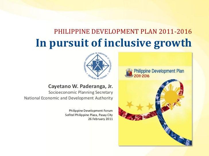 PHILIPPINE DEVELOPMENT PLAN 2011-2016     In pursuit of inclusive growth            Cayetano W. Paderanga, Jr.            ...