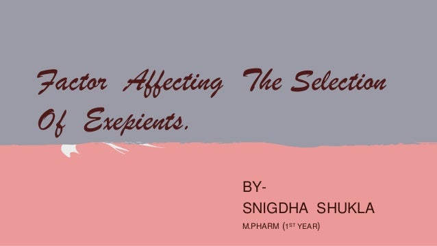 Factor Affecting The Selection Of Exepients. BYSNIGDHA SHUKLA M.PHARM (1ST YEAR)