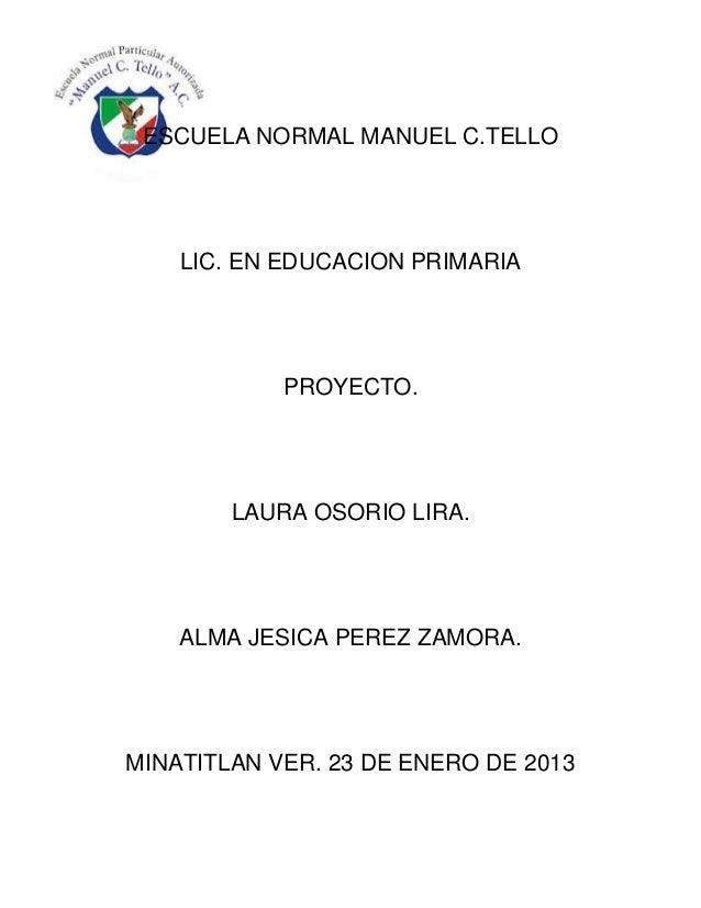 ESCUELA NORMAL MANUEL C.TELLO    LIC. EN EDUCACION PRIMARIA            PROYECTO.        LAURA OSORIO LIRA.    ALMA JESICA ...