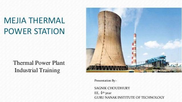 MEJIA THERMAL POWER STATION Presentation By:- SAGNIK CHOUDHURY EE, 4th year GURU NANAK INSTITUTE OF TECHNOLOGY Thermal Pow...