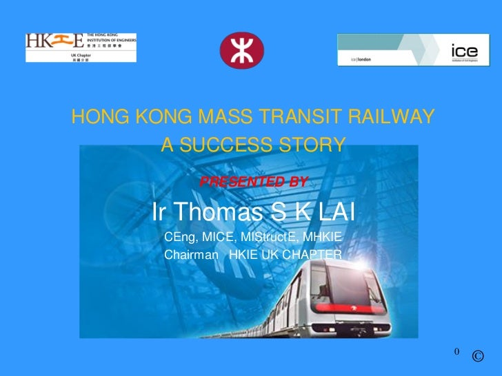 HONG KONG MASS TRANSIT RAILWAY       A SUCCESS STORY            PRESENTED BY      Ir Thomas S K LAI       CEng, MICE, MISt...