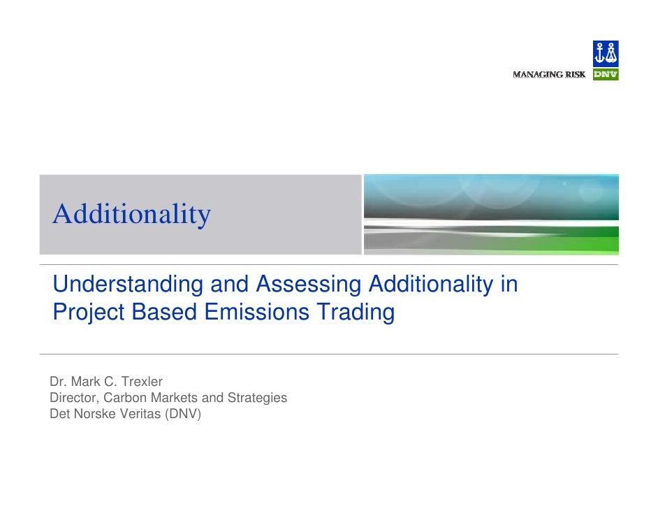 Additionality  Understanding and Assessing Additionality in Project Based Emissions Trading  Dr. Mark C. Trexler Director,...