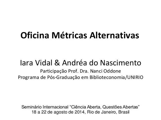 Oficina Métricas Alternativas Iara Vidal & Andréa do Nascimento Participação Prof. Dra. Nanci Oddone Programa de Pós-Gradu...
