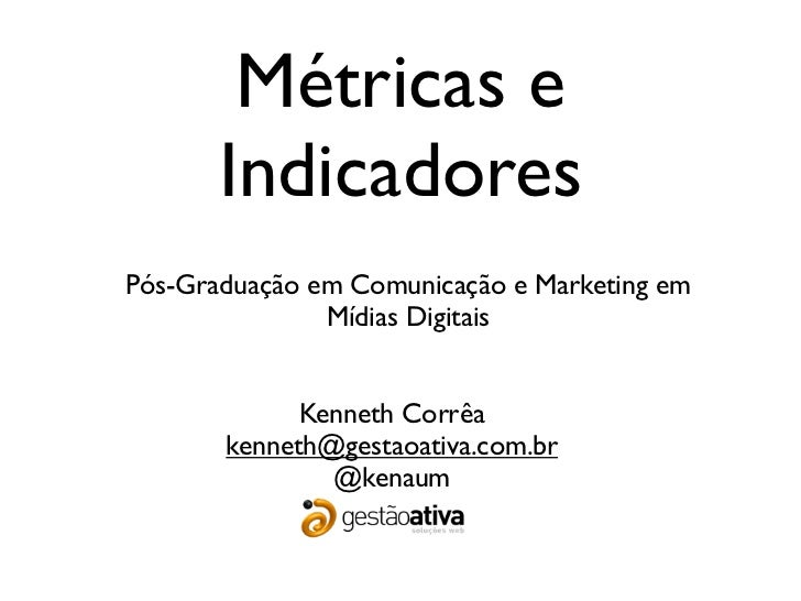 Métricas e       IndicadoresPós-Graduação em Comunicação e Marketing em               Mídias Digitais             Kenneth ...