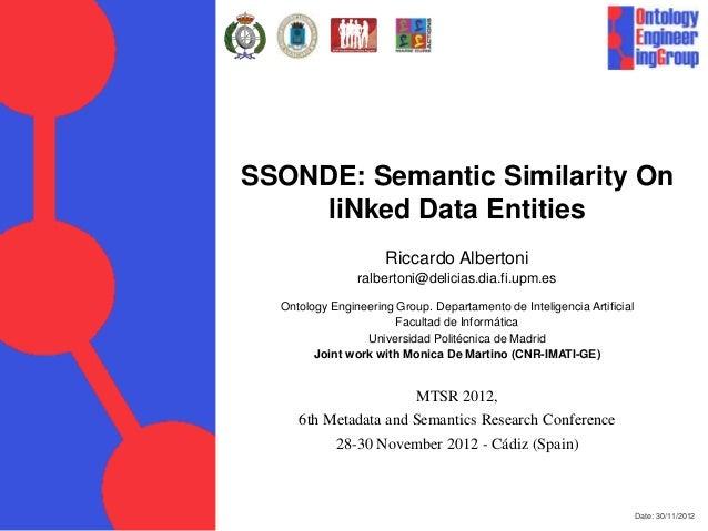 Date: 30/11/2012 SSONDE: Semantic Similarity On liNked Data Entities Riccardo Albertoni ralbertoni@delicias.dia.fi.upm.es ...