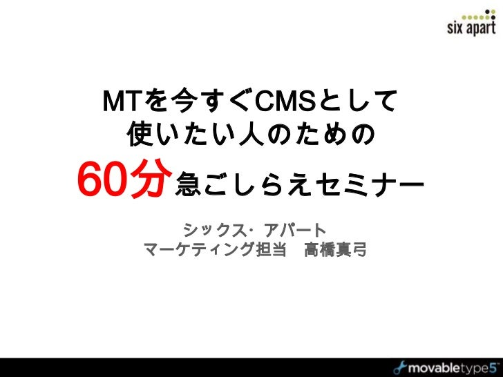 MTを今すぐCMSとして使いたい人のための60分急ごしらえセミナー<br />シックス・アパート <br />マーケティング担当 高橋真弓<br />