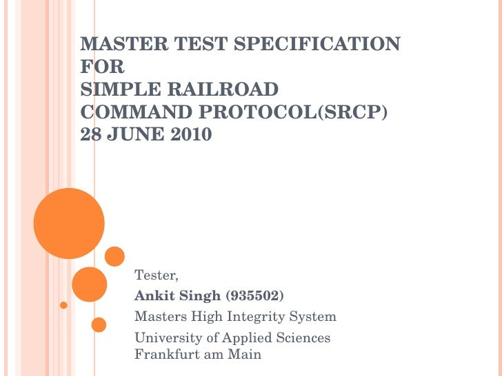 MASTER TEST SPECIFICATION FOR SIMPLE RAILROAD COMMAND PROTOCOL(SRCP) 28 JUNE 2010 Tester, Ankit Singh Masters High Integri...