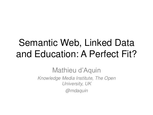 Semantic Web, Linked Dataand Education: A Perfect Fit?           Mathieu d'Aquin     Knowledge Media Institute, The Open  ...