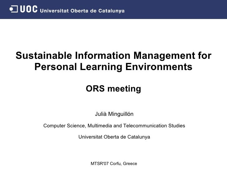 Sustainable Information Management for Personal Learning Environments ORS meeting Julià Minguillón Computer Science, Multi...