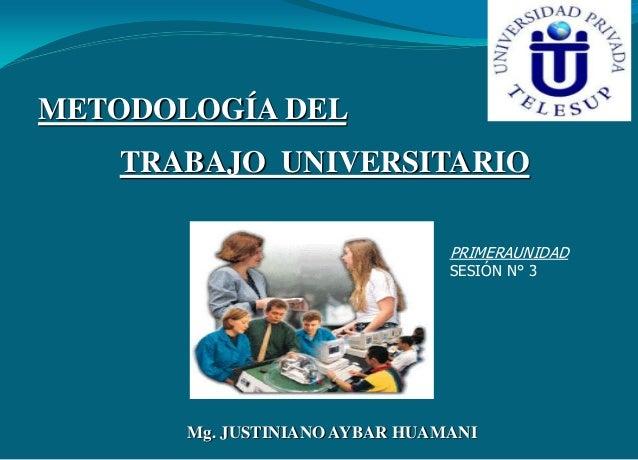 METODOLOGÍA DEL  TRABAJO UNIVERSITARIO PRIMERAUNIDAD SESIÓN N° 3  Mg. JUSTINIANO AYBAR HUAMANI