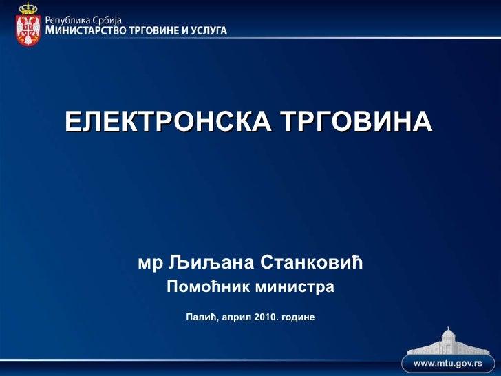 ЕЛЕКТРОНСКА ТРГОВИНА мр Љиљана Станковић Помоћник министра Палић, април 2010. године