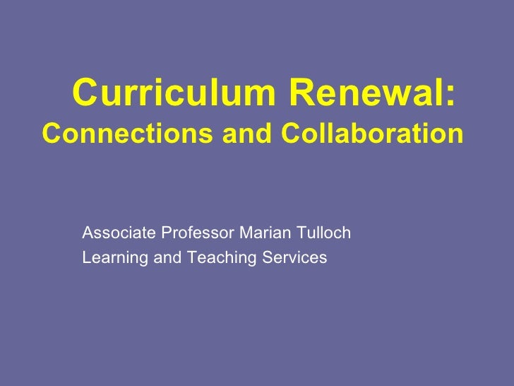 Curriculum Renewal: Connections and Collaboration Associate Professor Marian Tulloch Learning and Teaching Services