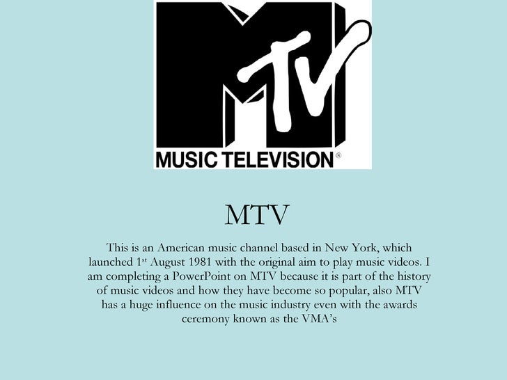 MTV This is an American music channel based in New York, which launched 1 st  August 1981 with the original aim to play mu...