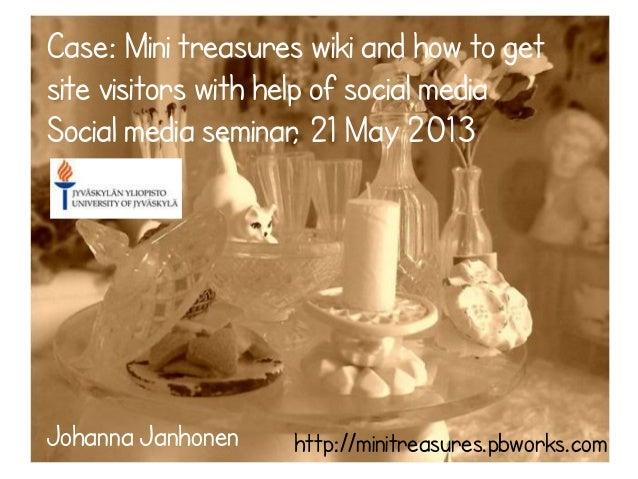 Case: Mini treasures wiki and how to getsite visitors with help of social mediaSocial media seminar, 21 May 2013Johanna Ja...