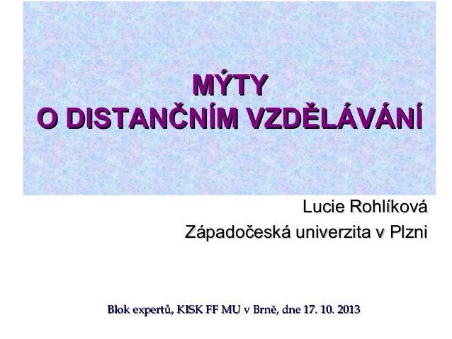 MÝTY O DISTANČNÍM VZDĚLÁVÁNÍ Lucie Rohlíková Západočeská univerzita v Plzni  Blok expertů, KISK FF MU v Brně, dne 17. 10. ...
