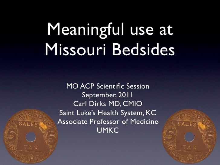 Meaningful use atMissouri Bedsides   MO ACP Scientific Session        September, 2011      Carl Dirks MD, CMIO Saint Luke's...