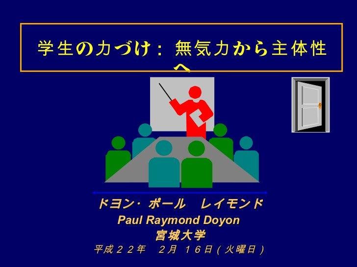 学生 の 力 づけ : 無気力 から 主体性            へ    ドヨン・ポール レイモンド      Paul Raymond Doyon            宮城大学    平成22年  2月 16日(火曜日)