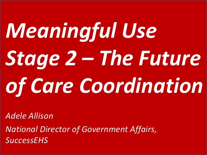 Meaningful Use Stage 2 – The Future of Care Coordination Adele Allison National Director of Government Affairs, SuccessEHS