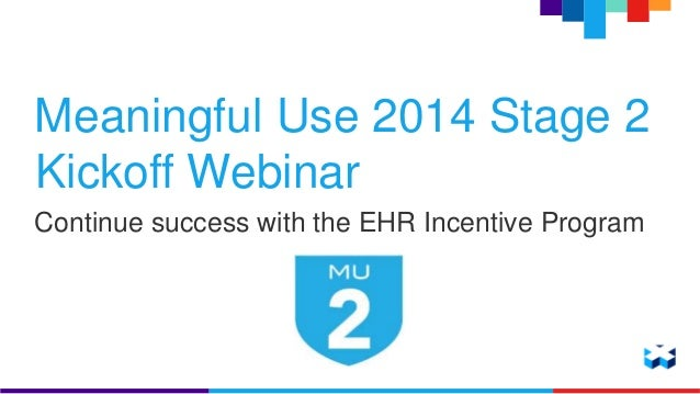 Meaningful Use 2014 Stage 2  Kickoff Webinar  Continue success with the EHR Incentive Program