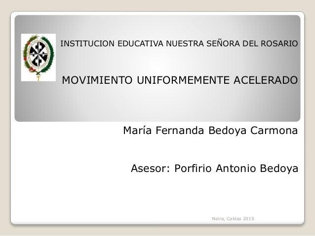 INSTITUCION EDUCATIVA NUESTRA SEÑORA DEL ROSARIO MOVIMIENTO UNIFORMEMENTE ACELERADO María Fernanda Bedoya Carmona Asesor: ...