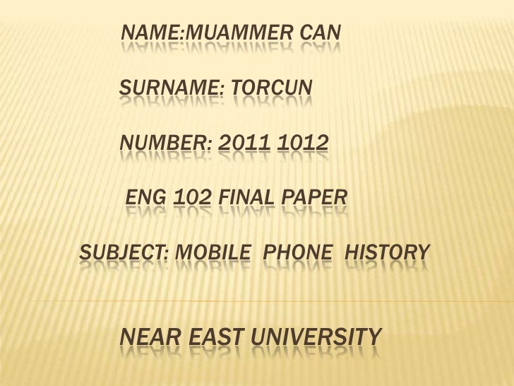 NAME:MUAMMER CAN   SURNAME: TORCUN   NUMBER: 2011 1012   ENG 102 FINAL PAPERSUBJECT: MOBILE PHONE HISTORY   NEAR EAST UNIV...