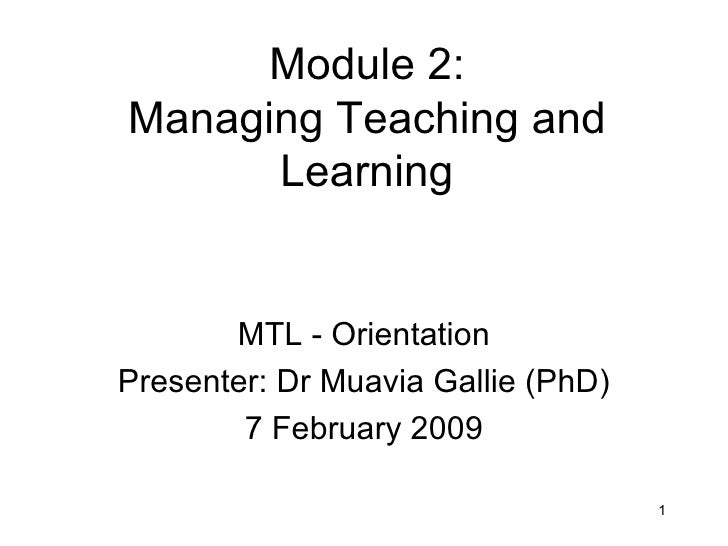 Module 2: Managing Teaching and Learning MTL - Orientation Presenter: Dr Muavia Gallie (PhD) 7 February 2009