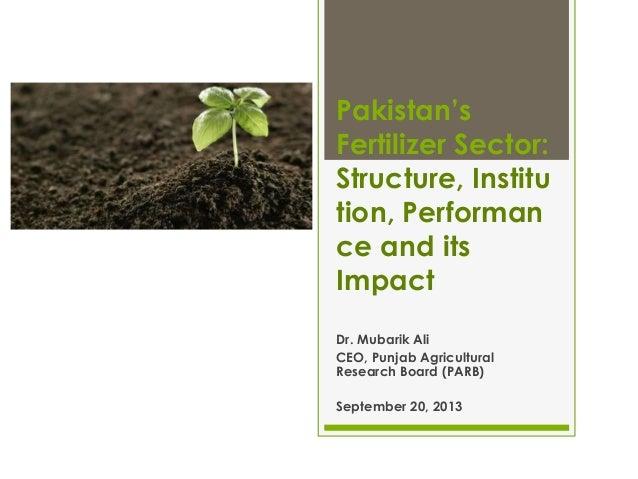 Pakistan's Fertilizer Sector: Structure, Institu tion, Performan ce and its Impact Dr. Mubarik Ali CEO, Punjab Agricultura...