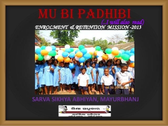 MU BI PADHIBI ENROLMENT & RETENTION MISSION -2013 SARVA SIKHYA ABHIYAN, MAYURBHANJ (..I will also read)