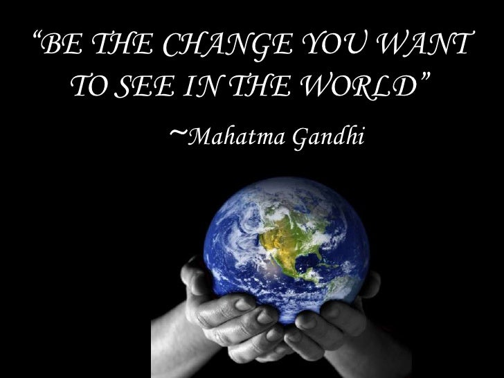 """""""BE THE CHANGE YOU WANT TO SEE IN THE WOLD""""<br />~Mahatma Gandhi<br />"""