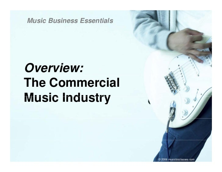 Music Business Essentials     Overview: The Commercial Music Industry                                © 2006 musicbizclasse...