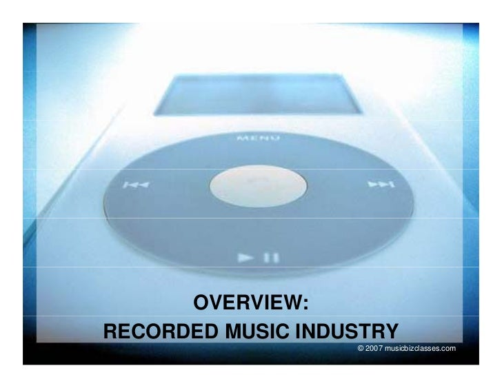 OVERVIEW: RECORDED MUSIC INDUSTRY                    © 2007 musicbizclasses.com