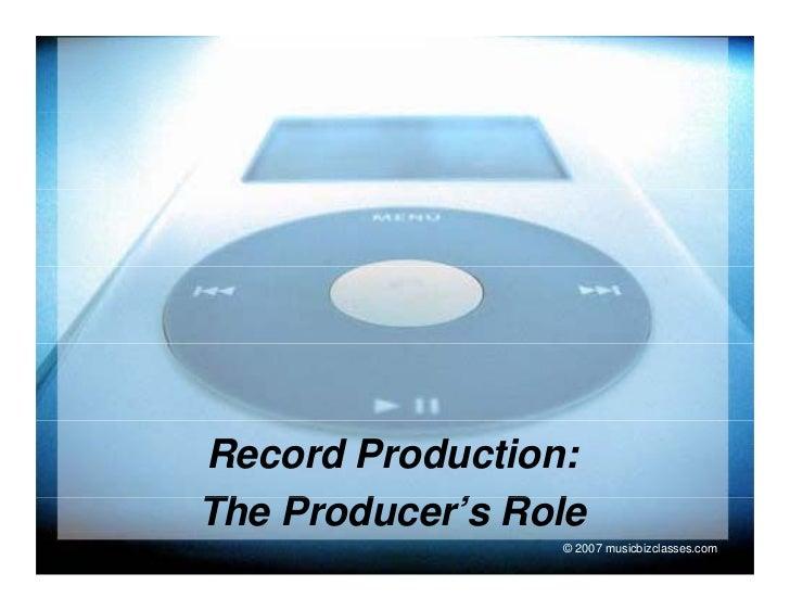 Record Production: The P d Th Producer's Role            ' R l                 © 2007 musicbizclasses.com