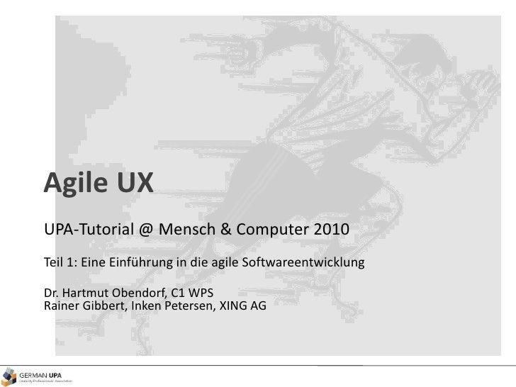 Agile UX UPA-Tutorial @ Mensch & Computer 2010 Teil 1: Eine Einführung in die agile Softwareentwicklung Dr. Hartmut Obendo...