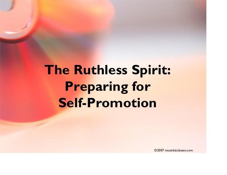 The Ruthless Spirit:    Preparing for   Self-Promotion                    ©2007 musicbizclasses.com