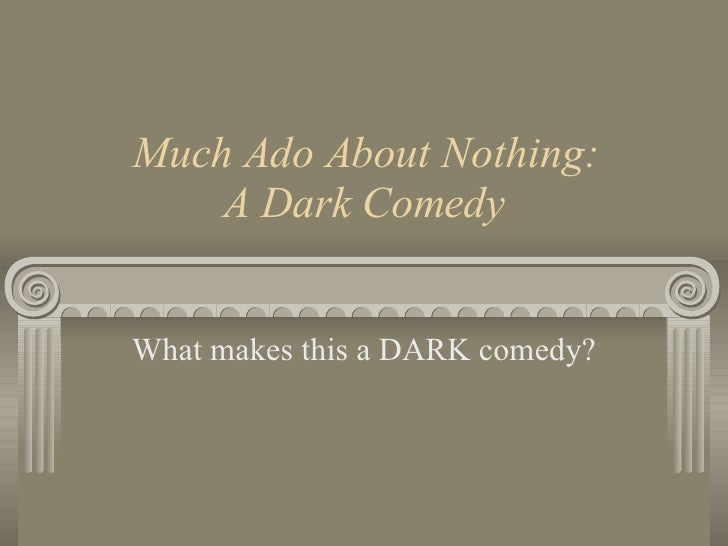 Much Ado About Nothing: A Dark Comedy What makes this a DARK comedy?