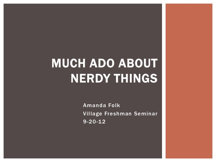 MUCH ADO ABOUT  NERDY THINGS    Amanda Folk    Village Freshman Seminar    9-20-12
