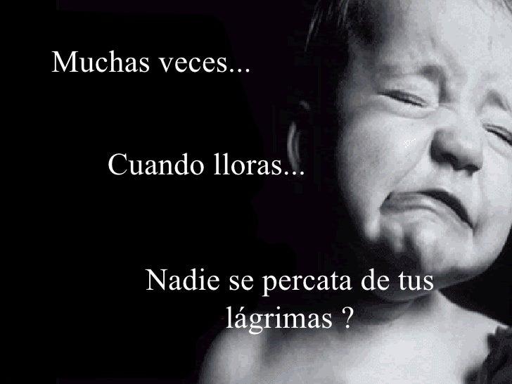 Muchas veces... Cuando lloras... Nadie se percata de tus lágrimas ?