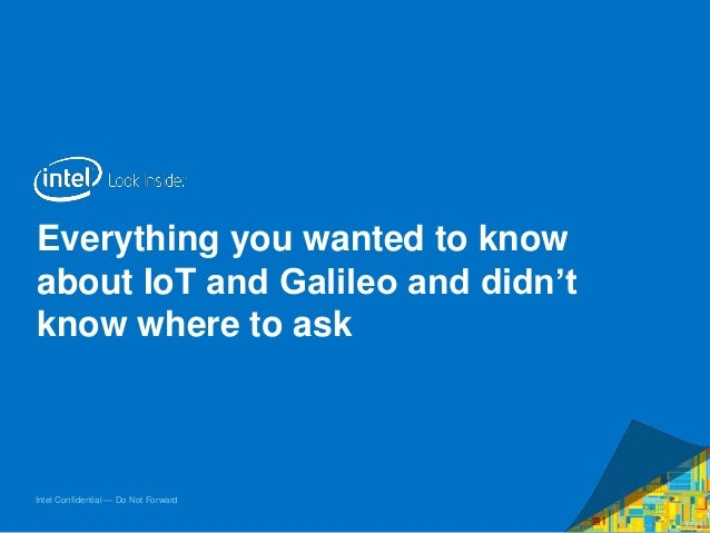Intel Confidential — Do Not Forward Everything you wanted to know about IoT and Galileo and didn't know where to ask 1