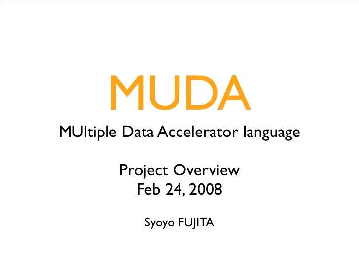 MUDA MUltiple Data Accelerator language          Project Overview           Feb 24, 2008             Syoyo FUJITA
