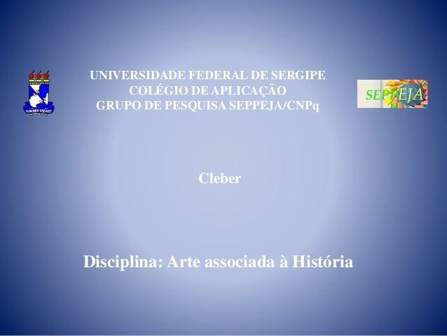 UNIVERSIDADE FEDERAL DE SERGIPE COLÉGIO DE APLICAÇÃO GRUPO DE PESQUISA SEPPEJA/CNPq Cleber Disciplina: Arte associada à Hi...
